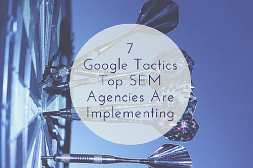 7 Google Tactics Top SEM Agencies Are Implementing